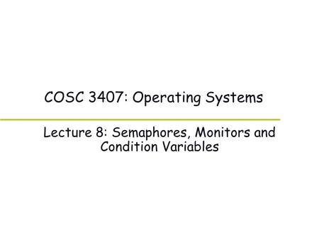 COSC 3407: Operating Systems Lecture 8: Semaphores, Monitors and Condition Variables.