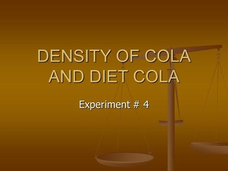 DENSITY OF COLA AND DIET COLA Experiment # 4. Objective The objective of this lab is to compare the density of cola and diet cola mathematically. The.