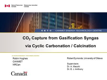 CO 2 Capture from Gasification Syngas via Cyclic Carbonation / Calcination Robert Symonds, University of Ottawa Supervisors Dr. A. Macchi Dr. E. J. Anthony.