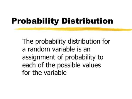 Probability Distribution The probability distribution for a random variable is an assignment of probability to each of the possible values for the variable.