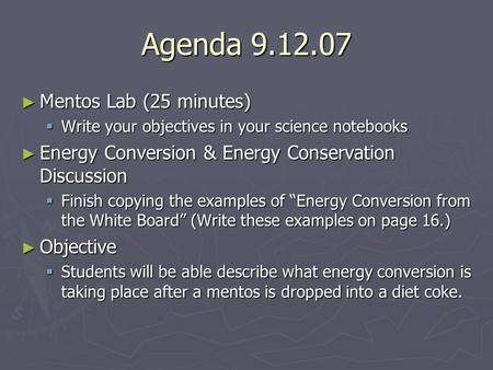 Agenda 9.12.07 ► Mentos Lab (25 minutes)  Write your objectives in your science notebooks ► Energy Conversion & Energy Conservation Discussion  Finish.