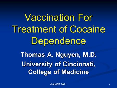 Vaccination For Treatment of Cocaine Dependence Thomas A. Nguyen, M.D. University of Cincinnati, College of Medicine 1 © AMSP 2011.