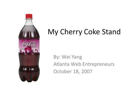 My Cherry Coke Stand By: Wei Yang Atlanta Web Entrepreneurs October 18, 2007.