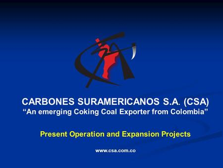 "CARBONES SURAMERICANOS S.A. (CSA) ""An emerging Coking Coal Exporter from Colombia"" Present Operation and Expansion Projects www.csa.com.co."
