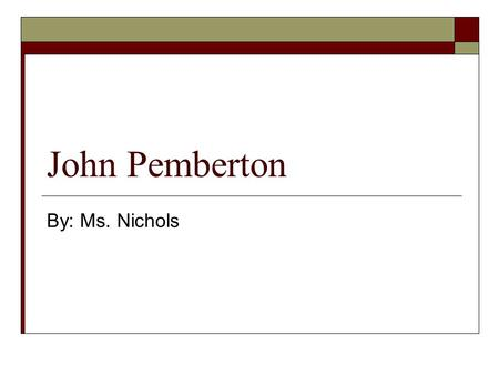 John Pemberton By: Ms. Nichols John Pemberton  Born 1840 – Died 1886  From: Atlanta, Georgia  Invented: Coca-Cola.