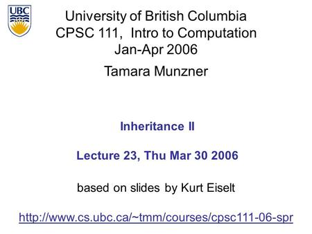 University of British Columbia CPSC 111, Intro to Computation Jan-Apr 2006 Tamara Munzner 1 Inheritance II Lecture 23, Thu Mar 30 2006