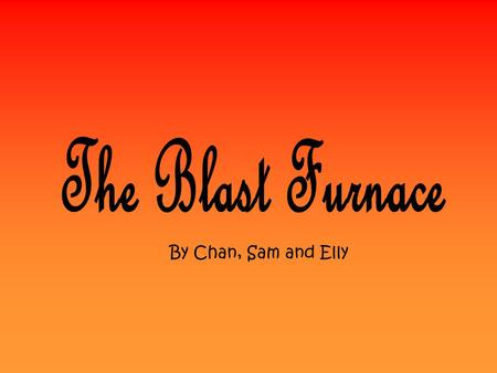 By Chan, Sam and Elly. What is a Blast Furnace? The purpose of a blast furnace is to reduce and convert iron oxides into liquid iron called hot metal.