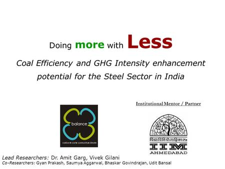 Doing more with Less Coal Efficiency and GHG Intensity enhancement potential for the Steel Sector in India Institutional Mentor / Partner Lead Researchers:
