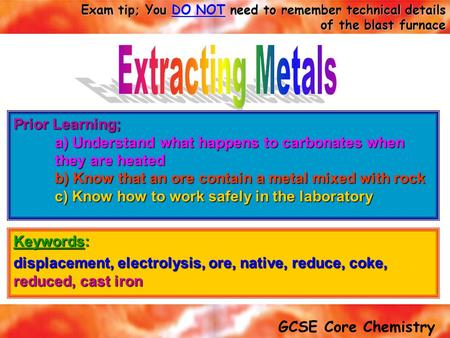 Extracting Metals Prior Learning; a) Understand what happens to carbonates when they are heated b) Know that an ore contain a metal mixed with rock c)