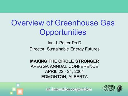 Ian J. Potter Ph.D Director, Sustainable Energy Futures MAKING THE CIRCLE STRONGER APEGGA ANNUAL CONFERENCE APRIL 22 - 24, 2004 EDMONTON, ALBERTA Overview.