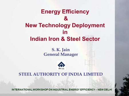 Energy Efficiency & New Technology Deployment in Indian Iron & Steel Sector S. K. Jain General Manager STEEL AUTHORITY OF INDIA LIMITED INTERNATIONAL WORKSHOP.