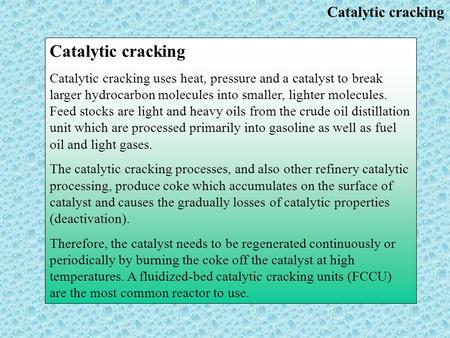Catalytic cracking Catalytic cracking uses heat, pressure and a catalyst to break larger hydrocarbon molecules into smaller, lighter molecules. Feed stocks.