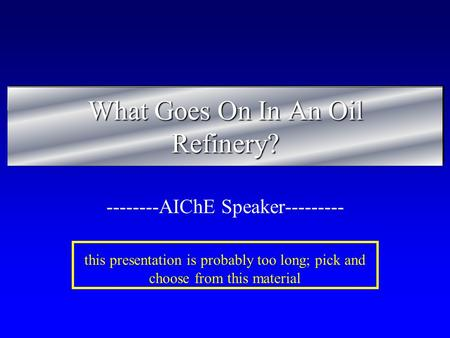 What Goes On In An Oil Refinery? --------AIChE Speaker--------- this presentation is probably too long; pick and choose from this material.