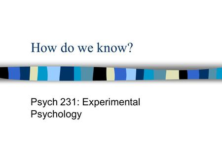 How do we know? Psych 231: Experimental Psychology.