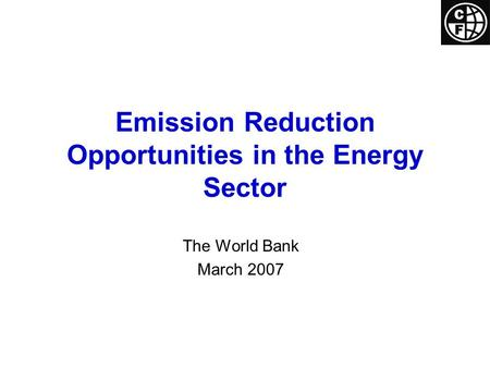 Emission Reduction Opportunities in the Energy Sector The World Bank March 2007.