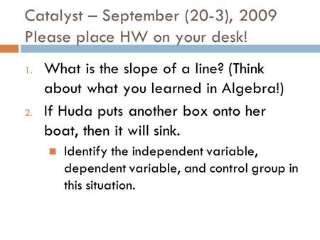 Catalyst – September (20-3), 2009 Please place HW on your desk! 1. What is the slope of a line? (Think about what you learned in Algebra!) 2. If Huda.
