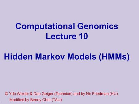 . Computational Genomics Lecture 10 Hidden Markov Models (HMMs) © Ydo Wexler & Dan Geiger (Technion) and by Nir Friedman (HU) Modified by Benny Chor (TAU)