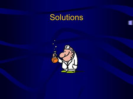 Solutions. Solutions: Basic Definitions Solute – substance that is being dissolved Solvent – substance that dissolves the solute Solution – a mixture.