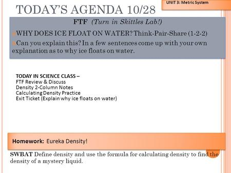 TODAY'S AGENDA 10/28 FTF (Turn in Skittles Lab!) WHY DOES ICE FLOAT ON WATER? Think-Pair-Share (1-2-2) Can you explain this? In a few sentences come up.