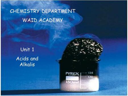 CHEMISTRY DEPARTMENT WAID ACADEMY Unit 1 Acids and Alkalis.