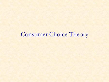 Consumer Choice Theory. Overview Over the last several weeks, we have taken demand and supply curves as given. We now start examining where demand and.