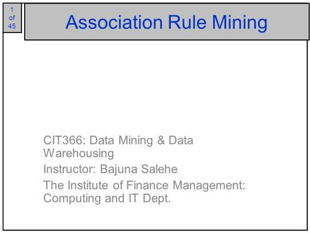1 of 25 1 of 45 Association Rule Mining CIT366: Data Mining & Data Warehousing Instructor: Bajuna Salehe The Institute of Finance Management: Computing.
