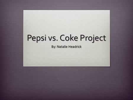 Pepsi vs. Coke Project By: Natalie Headrick.