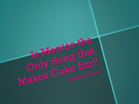Is Mentos the Only thing that Makes Coke fizz? Cristian Alvarez.