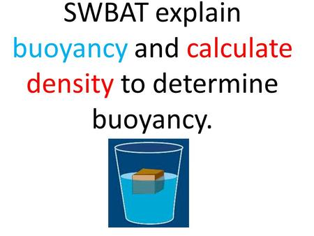 SWBAT explain buoyancy and calculate density to determine buoyancy.