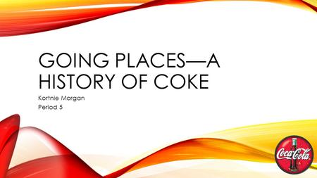 GOING PLACES—A HISTORY OF COKE Kortnie Morgan Period 5.