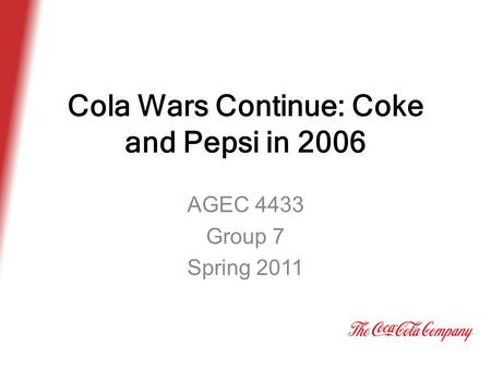 Cola Wars Continue: Coke and Pepsi in 2006 AGEC 4433 Group 7 Spring 2011.