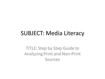 SUBJECT: Media Literacy TITLE: Step by Step Guide to Analyzing Print and Non-Print Sources.
