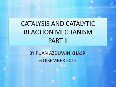 CATALYSIS AND CATALYTIC REACTION MECHANISM PART II BY PUAN AZDUWIN KHASRI 6 DISEMBER 2012.
