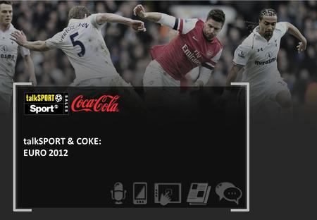 TalkSPORT & COKE: EURO 2012. CAMPAIGN OBJECTIVES 01 02 03 04 Focus on the Coke audience's relationship with football Reach young adults Encourage engagement.