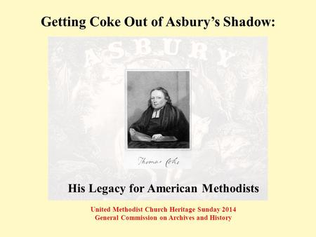 Getting Coke Out of Asbury's Shadow: United Methodist Church Heritage Sunday 2014 General Commission on Archives and History His Legacy for American Methodists.