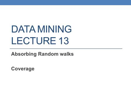 DATA MINING LECTURE 13 Absorbing Random walks Coverage.