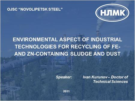 "ENVIRONMENTAL ASPECT OF INDUSTRIAL TECHNOLOGIES FOR RECYCLING OF FE- AND ZN-CONTAINING SLUDGE AND DUST OJSC ""NOVOLIPETSK STEEL"" Speaker:Ivan Kurunov –"