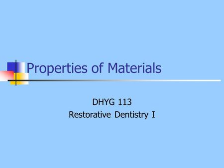 Properties of Materials DHYG 113 Restorative Dentistry I.