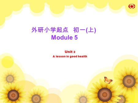 Unit 2 A lesson in good health Unit 2 A lesson in good health 外研小学起点 初一 ( 上 ) Module 5.
