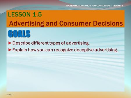 ECONOMIC EDUCATION FOR CONSUMERS ○ Chapter 1 LESSON 1.5 Advertising and Consumer Decisions GOALS ► Describe different types of advertising. ► Explain how.