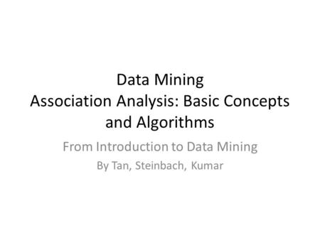 Data Mining Association Analysis: Basic Concepts and Algorithms From Introduction to Data Mining By Tan, Steinbach, Kumar.