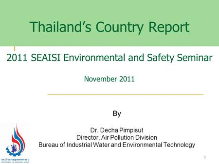 Thailand's Country Report 2011 SEAISI Environmental and Safety Seminar November 2011 By Dr. Decha Pimpisut Director, Air Pollution Division Bureau of Industrial.