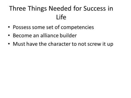 Three Things Needed for Success in Life Possess some set of competencies Become an alliance builder Must have the character to not screw it up.