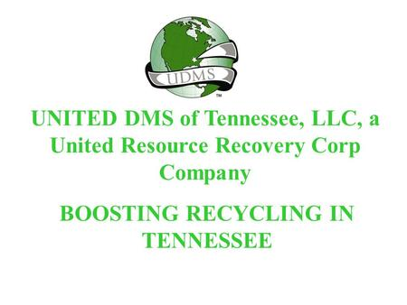 UNITED DMS of Tennessee, LLC, a United Resource Recovery Corp Company BOOSTING RECYCLING IN TENNESSEE.