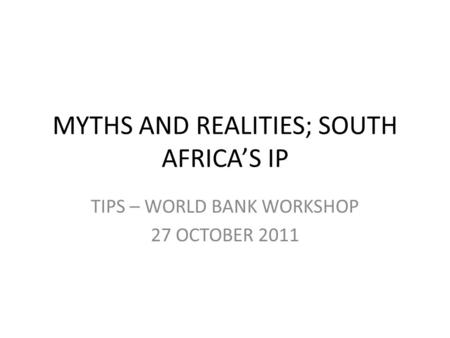 MYTHS AND REALITIES; SOUTH AFRICA'S IP TIPS – WORLD BANK WORKSHOP 27 OCTOBER 2011.