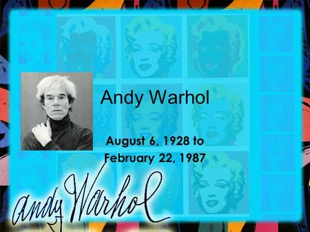 Andy Warhol August 6, 1928 to February 22, 1987. Warhol Born in Pittsburgh, Pennsylvania to Slovakian parents. Andy Warhol was born Warhola but due to.