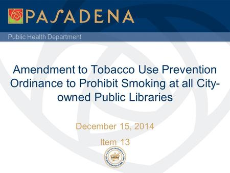 Public Health Department Amendment to Tobacco Use Prevention Ordinance to Prohibit Smoking at all City- owned Public Libraries December 15, 2014 Item 13.