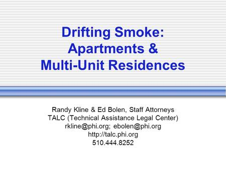 Drifting Smoke: Apartments & Multi-Unit Residences Randy Kline & Ed Bolen, Staff Attorneys TALC (Technical Assistance Legal Center)
