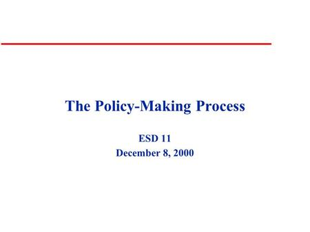 The Policy-Making Process ESD 11 December 8, 2000.