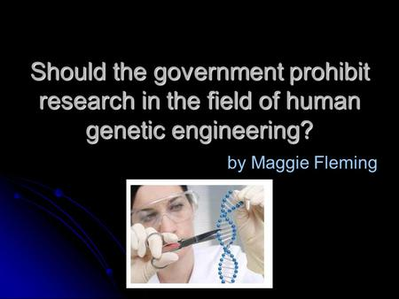 Should the government prohibit research in the field of human genetic engineering? by Maggie Fleming.